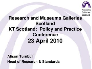 Research and Museums Galleries Scotland KT Scotland:  Policy and Practice Conference 23 April 2010