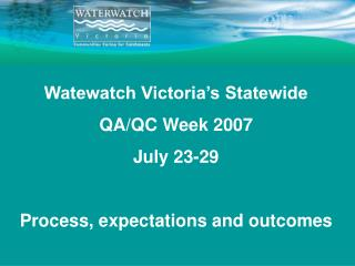 Watewatch Victoria's Statewide QA/QC Week 2007 July 23-29 Process, expectations and outcomes