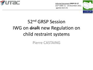 52 nd  GRSP Session IWG on  draft  new Regulation on child restraint systems