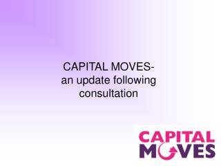 CAPITAL MOVES- an update following consultation