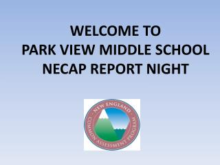 WELCOME TO PARK VIEW MIDDLE SCHOOL NECAP REPORT NIGHT
