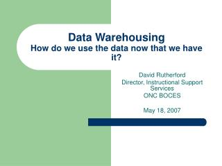 Data Warehousing How do we use the data now that we have it?