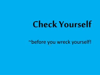 Check Yourself ~before you wreck yourself!