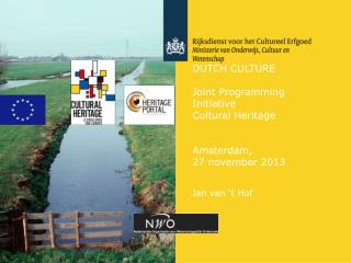 DUTCH CULTURE Joint Programming Initiative Cultural Heritage Amsterdam, 27 november 2013