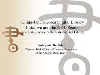 Toshiyasu  Oba (Mr.) Director, Digital Library Division, Kansai- kan  of the National Diet Library