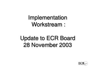 Implementation  Workstream :  Update to ECR Board  28 November 2003