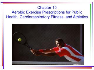 Chapter 10 Aerobic Exercise Prescriptions for Public Health, Cardiorespiratory Fitness, and Athletics