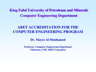 ABET ACCREDITATION FOR THE  COMPUTER ENGINEERING PROGRAM  Dr. Mayez Al-Mouhamed  Professor, Computer Engineering Departm