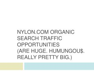 Nylon  Organic Search Traffic Opportunities (are huge.  HumungoU $. Really  Pretty Big .)