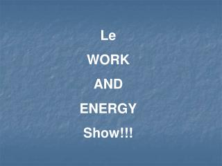 Le WORK AND ENERGY Show!!!