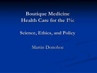 Boutique Medicine Health Care for the 1%: Science, Ethics, and Policy