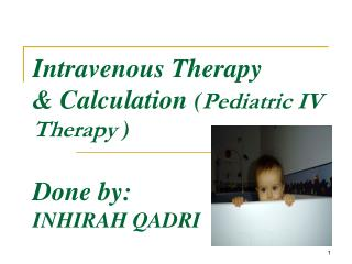Intravenous Therapy  & Calculation  ( Pediatric IV Therapy  ) Done by:  INHIRAH QADRI