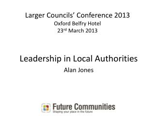 Larger Councils' Conference 2013 Oxford Belfry Hotel 23 rd  March 2013