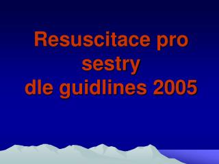 Resuscitace pro sestry dle guidlines 2005