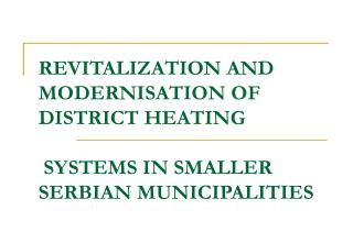 REVITALIZATION AND MODERNISATION OF DISTRICT HEATING  SYSTEMS IN SMALLER SERBIAN MUNICIPALITIES