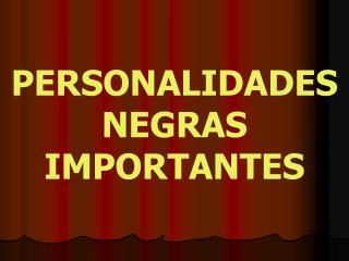 PERSONALIDADES NEGRAS IMPORTANTES