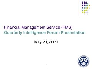 Financial Management Service (FMS)  Quarterly Intelligence Forum Presentation