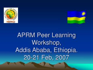 APRM Peer Learning Workshop, Addis Ababa, Ethiopia. 20-21 Feb, 2007