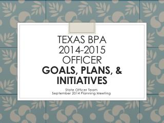 Texas BPA  2014-2015  officer  Goals, Plans, & Initiatives