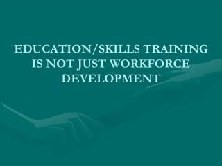 EDUCATION/SKILLS TRAINING IS NOT JUST WORKFORCE DEVELOPMENT