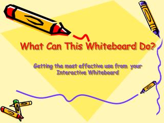 What Can This Whiteboard Do? Getting the most effective use from  your Interactive Whiteboard