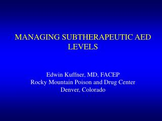 MANAGING SUBTHERAPEUTIC AED LEVELS Edwin Kuffner, MD, FACEP Rocky Mountain Poison and Drug Center Denver, Colorado