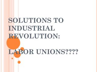SOLUTIONS TO INDUSTRIAL REVOLUTION: LABOR UNIONS????