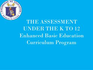 THE ASSESSMENT  UNDER THE K TO 12 Enhanced Basic Education Curriculum Program