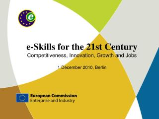 e-Skills for the 21st Century Competitiveness, Innovation, Growth and Jobs 1 December 2010, Berlin