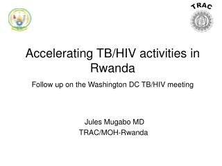 Accelerating TB/HIV activities in Rwanda Follow up on the Washington DC TB/HIV meeting