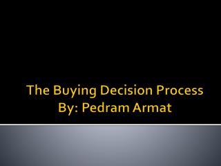 The Buying Decision Process By:  Pedram Armat