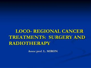 LOCO- REGIONAL CANCER TREATMENTS:  SURGERY AND RADIOTHERAPY Assoc prof. L. MIRON