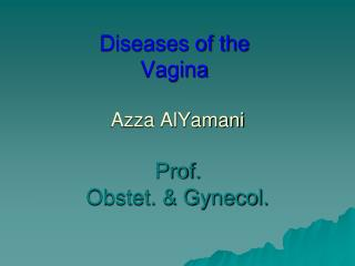 Diseases of the  Vagina  Azza AlYamani Prof. Obstet. & Gynecol.