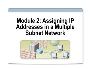 Module 2: Assigning IP Addresses in a Multiple Subnet Network