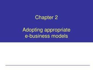 Chapter 2 Adopting appropriate  e-business models