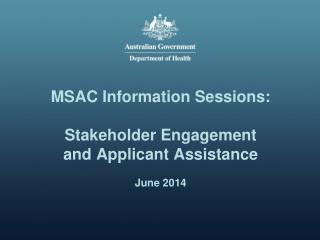 MSAC Information Sessions: Stakeholder Engagement and Applicant Assistance June 2014