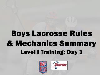 Boys Lacrosse Rules  & Mechanics Summary Level I Training:  Day 3