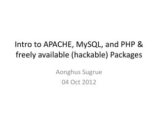 Intro to APACHE, MySQL, and  PHP  & freely available ( hackable ) Packages