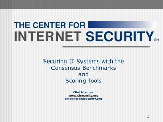 Securing IT Systems with the  Consensus Benchmarks and Scoring Tools Clint Kreitner