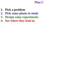 Plan C Pick a problem Pick some plants to study Design some experiments See where they lead us