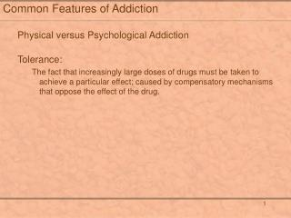 Common Features of Addiction  Physical versus Psychological Addiction  Tolerance: The fact that increasingly large doses