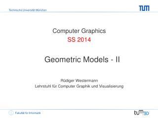 Computer Graphics SS 2014 Geometric Models - II