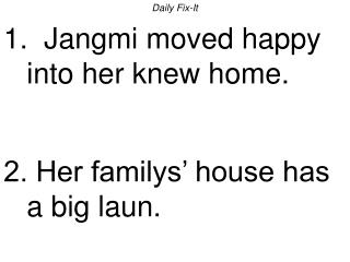 Daily Fix-It 1.  Jangmi moved happy into her knew home.   2. Her familys  house has a big laun.