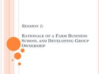 Session 1:  Rationale of a Farm Business School and Developing Group Ownership