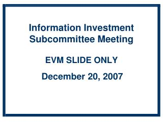 Information Investment  Subcommittee Meeting EVM SLIDE ONLY December 20, 2007