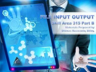 FILE INPUT OUTPUT Skill Area 315 Part B Materials Prepared by  Dhimas Ruswanto ,  BMm .