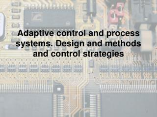 Adaptive  control and  process systems .  Design  and  methods  and control  strategies