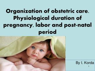 Organization of obstetric care. Physiological duration of pregnancy, labor and post-natal period