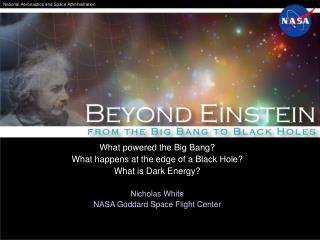 What powered the Big Bang? What happens at the edge of a Black Hole? What is Dark Energy? Nicholas White NASA Goddard Sp