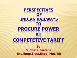 PERSPECTIVES  OF  INDIAN RAILWAYS  TO procure POWER AT competetive tariff